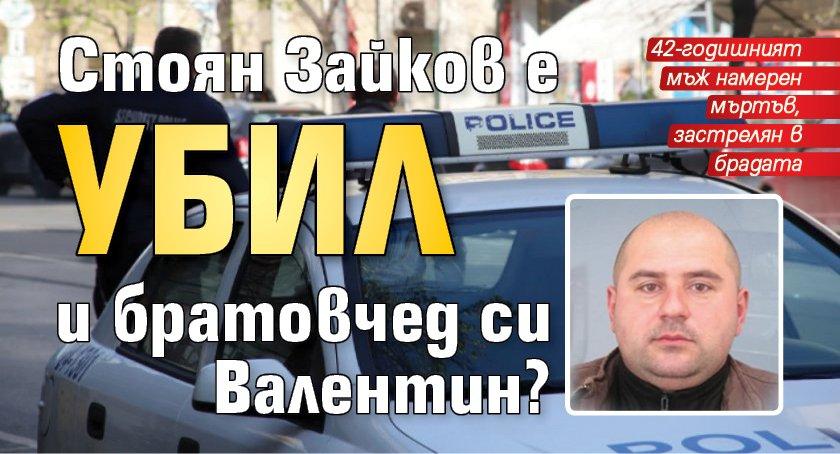 Стоян Зайков е убил и братовчед си Валентин?