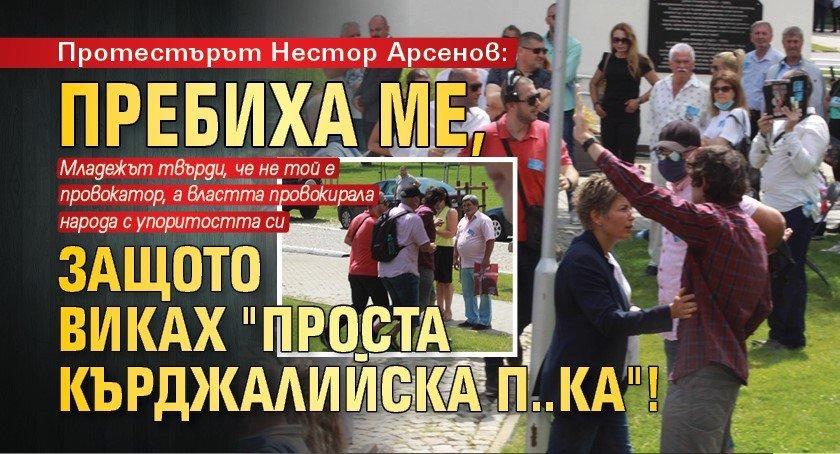 """Протестърът Нестор Арсенов: Пребиха ме, защото виках """"Проста кърджалийска п..ка""""!"""
