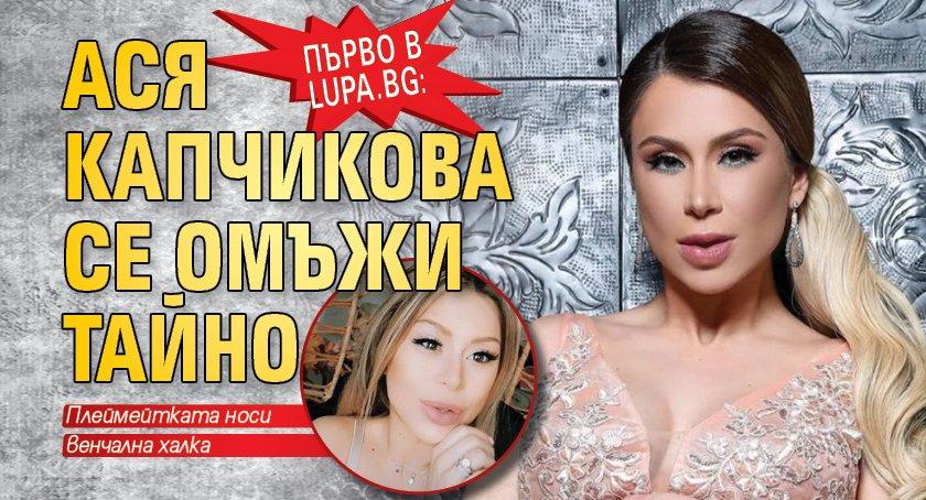 Първо в Lupa.bg: Ася Капчикова се омъжи тайно