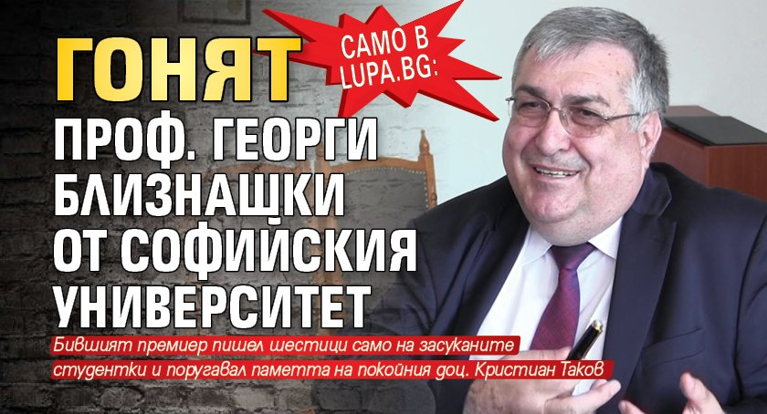 Само в Lupa.bg: Гонят проф. Георги Близнашки от Софийския университет