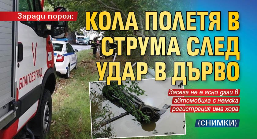 Заради пороя: Кола полетя в Струма след удар в дърво (СНИМКИ)