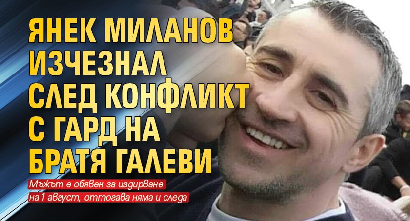 Янек Миланов изчезнал след конфликт с гард на Братя Галеви