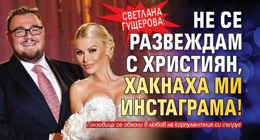 Светлана Гущерова: Не се развеждам с Християн, хакнаха ми инстаграма!