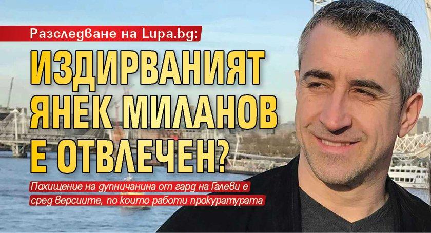 Разследване на Lupa.bg: Издирваният Янек Миланов е отвлечен?