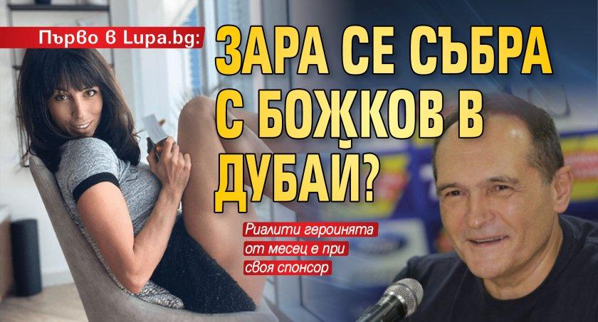 Първо в Lupa.bg: Зара се събра с Божков в Дубай?