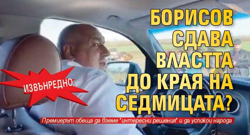 ИЗВЪНРЕДНО: Борисов сдава властта до края на седмицата?