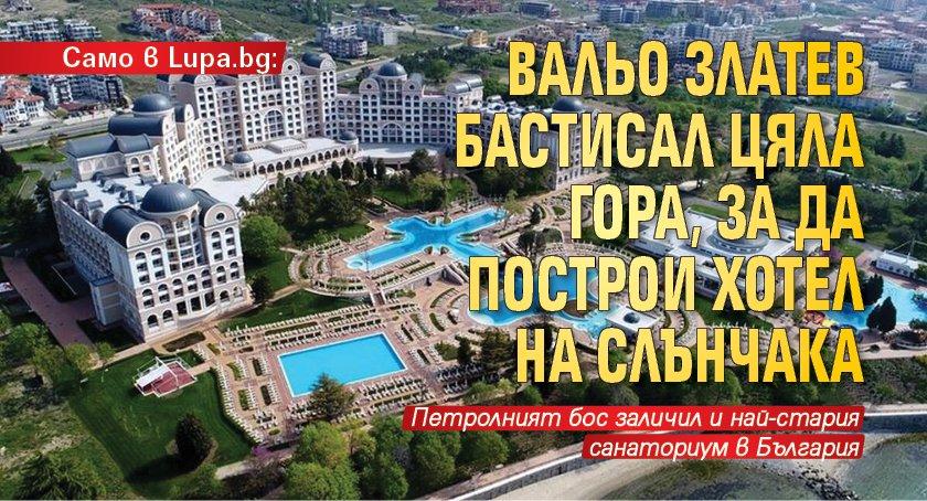 Само в Lupa.bg: Вальо Златев бастисал цяла гора, за да построи хотел на Слънчака