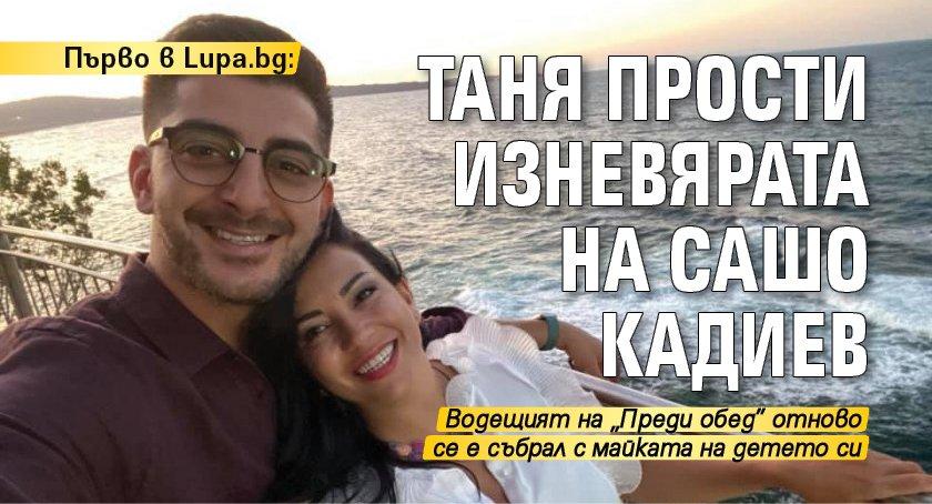 Първо в Lupa.bg: Таня прости изневярата на Сашо Кадиев