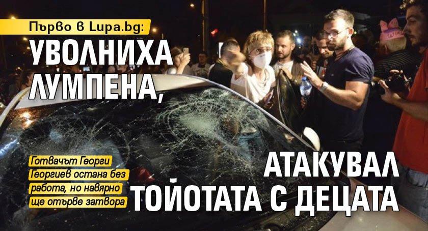Първо в Lupa.bg: Уволниха лумпена, атакувал тойотата с децата