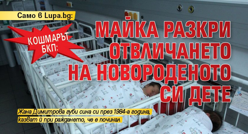 Само в Lupa.bg: Кошмарът БКП: Майка разкри отвличането на новороденото си дете