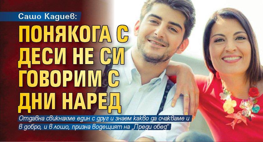 Сашо Кадиев: Понякога с Деси не си говорим с дни наред