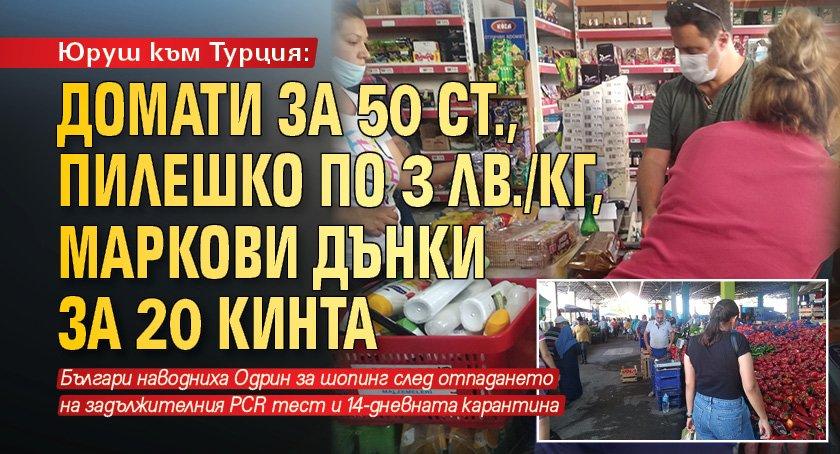 Юруш към Турция: Домати за 50 ст., пилешко по 3 лв./кг, маркови дънки за 20 кинта