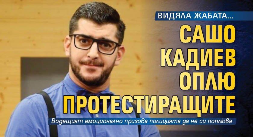 ВИДЯЛА ЖАБАТА... Сашо Кадиев оплю протестиращите