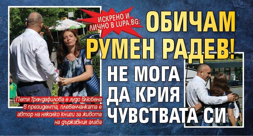 Искрено и лично в Lupa.bg: Обичам Румен Радев! Не мога да крия чувствата си