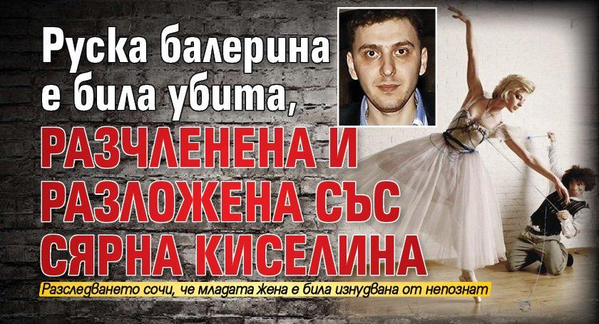 Руска балерина е била убита, разчленена и разложена със сярна киселина