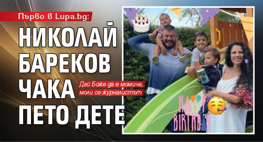 Първо в Lupa.bg: Николай Бареков чака пето дете