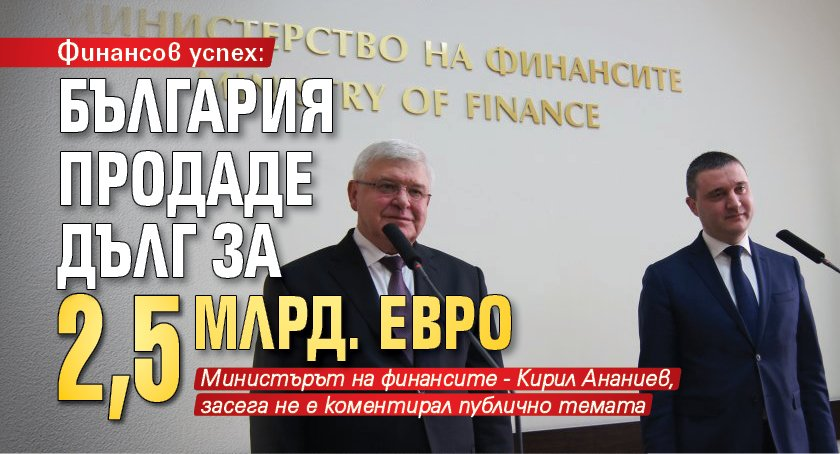 Финансов успех: България продаде дълг за 2,5 млрд. евро