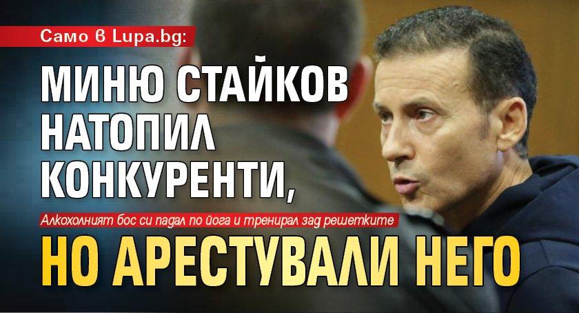 Само в Lupa.bg: Миню Стайков натопил конкуренти, но арестували него