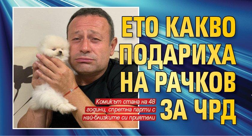 Ето какво подариха на Рачков за ЧРД
