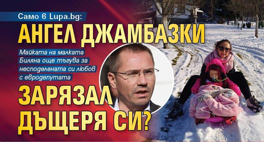 Само в Lupa.bg: Ангел Джамбазки зарязал дъщеря си?