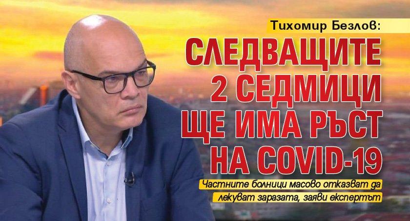 Тихомир Безлов: Следващите 2 седмици ще има ръст на COVID-19