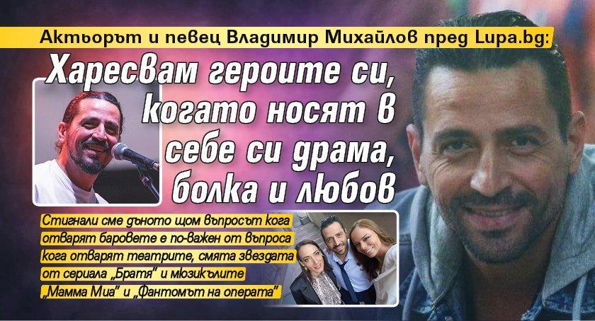 Актьорът и певец Владимир Михайлов пред Lupa.bg: Харесвам героите си, когато носят в себе си драма, болка и любов