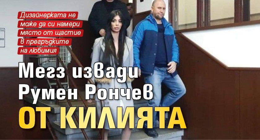Мегз извади Румен Рончев от килията
