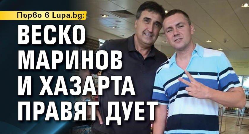 Първо в Lupa.bg: Веско Маринов и Хазарта правят дует
