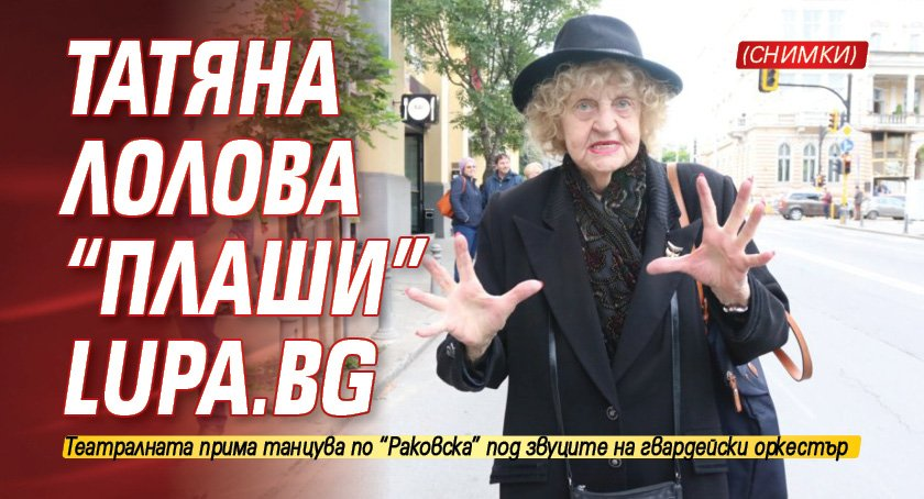 """Татяна Лолова """"плаши"""" Lupa.bg (СНИМКИ)"""