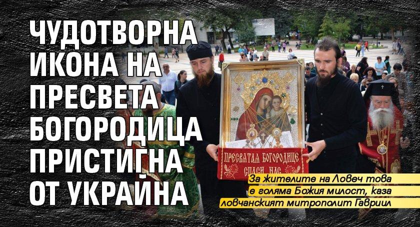 Чудотворна икона на Пресвета Богородица пристигна от Украйна