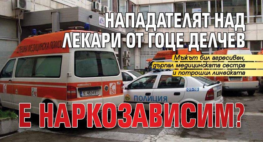 Нападателят над лекари от Гоце Делчев е наркозависим?
