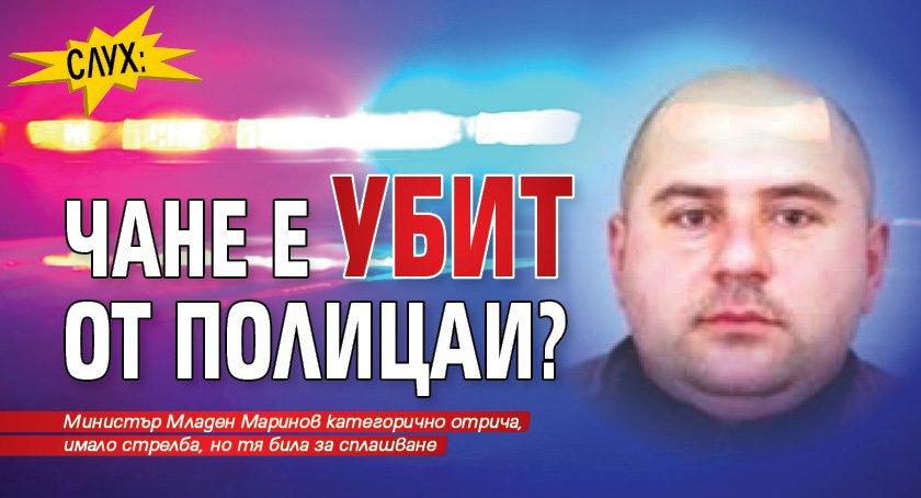 Слух: Чане е убит от полицаи?