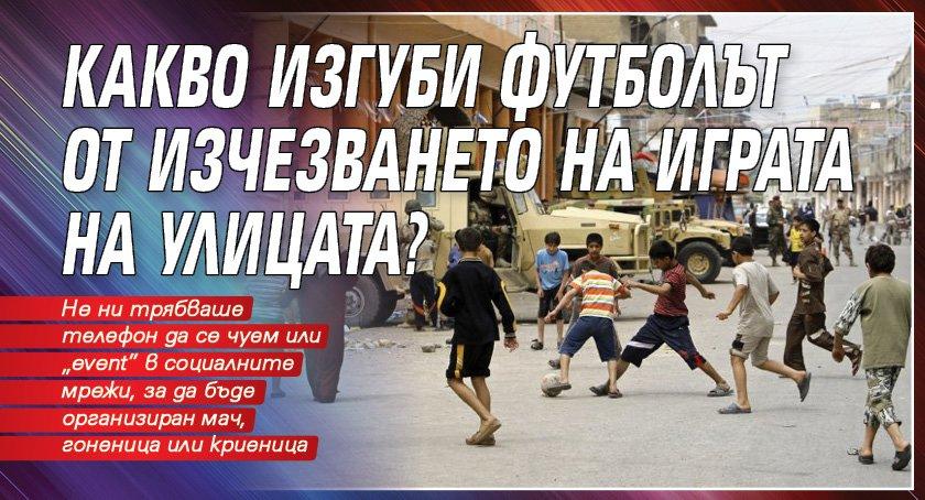 Какво изгуби футболът от изчезването на играта на улицата?