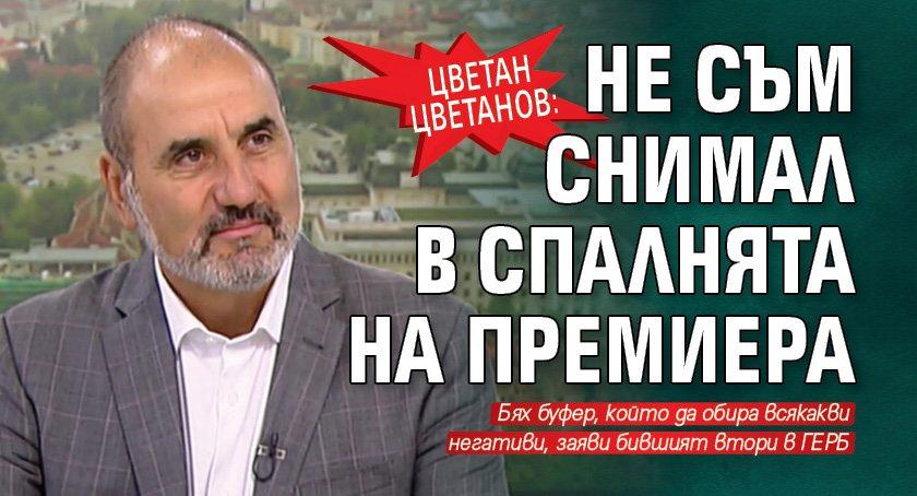 Цветан Цветанов: Не съм снимал в спалнята на премиера
