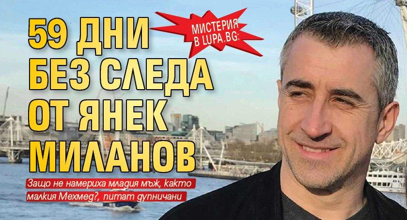 Мистерия в Lupa.bg: 59 дни без следа от Янек Миланов