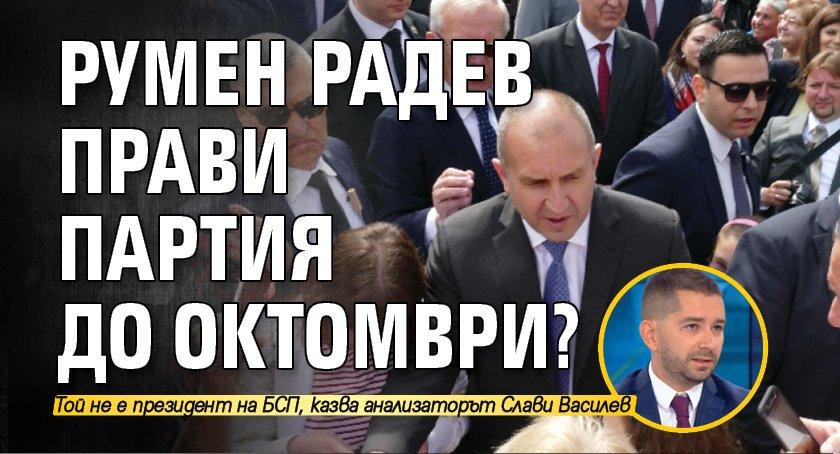 Румен Радев прави партия до октомври?