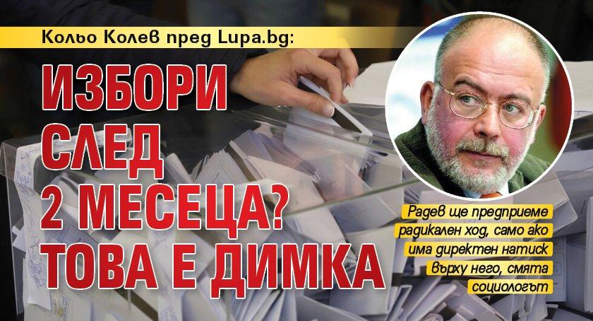 Кольо Колев пред Lupa.bg: Избори след 2 месеца? Това е димка