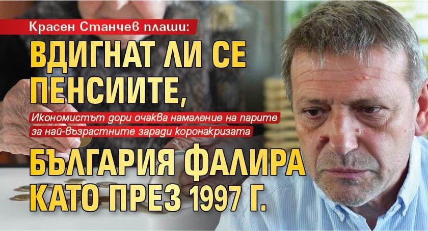 Красен Станчев плаши: Вдигнат ли се пенсиите, България фалира като през 1997 г.