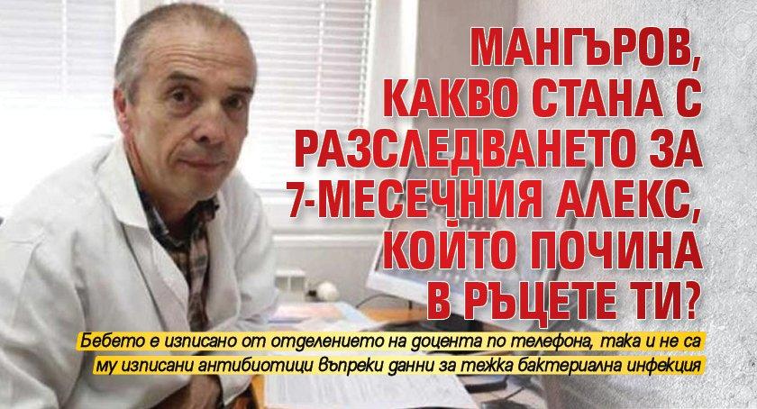 Мангъров, какво стана с разследването за 7-месечния Алекс, който почина в ръцете ти?