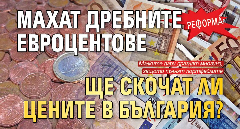 РЕФОРМА: Махат дребните евроцентове. Ще скочат ли цените в България?
