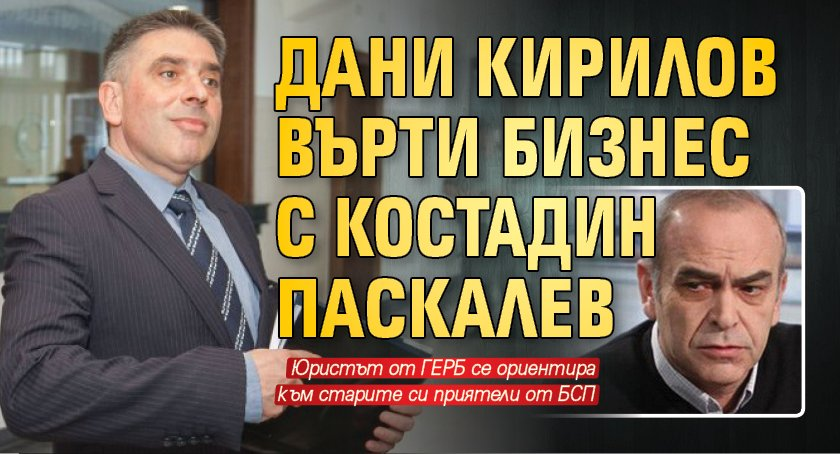 Дани Кирилов върти бизнес с Костадин Паскалев