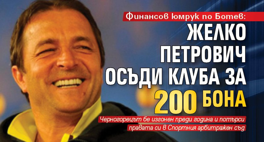 Финансов юмрук по Ботев: Желко Петрович осъди клуба за 200 бона