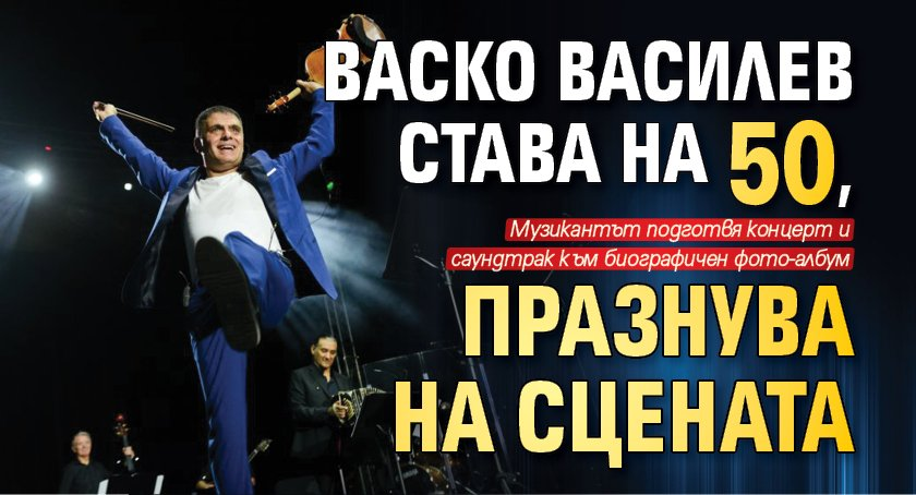Васко Василев става на 50, празнува на сцената