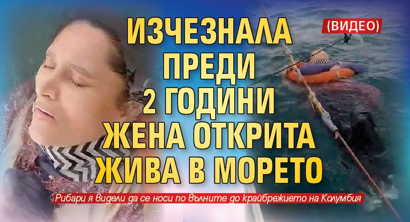Изчезнала преди 2 години жена открита жива в морето (ВИДЕО)