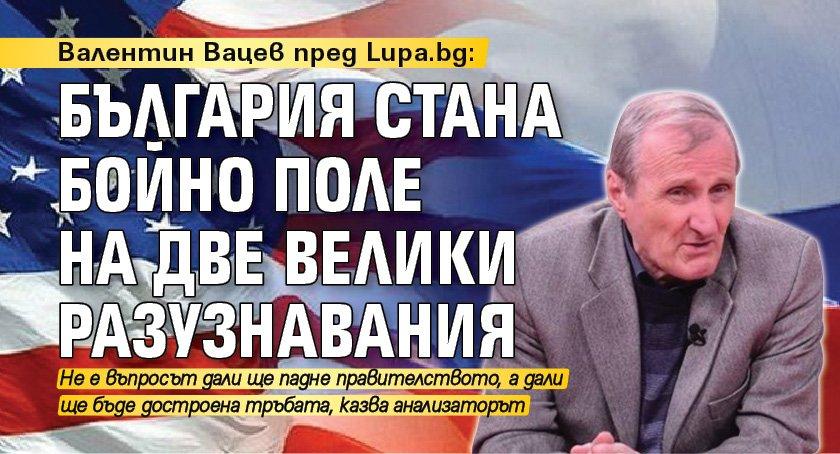 Валентин Вацев пред Lupa.bg: България стана бойно поле на две велики разузнавания