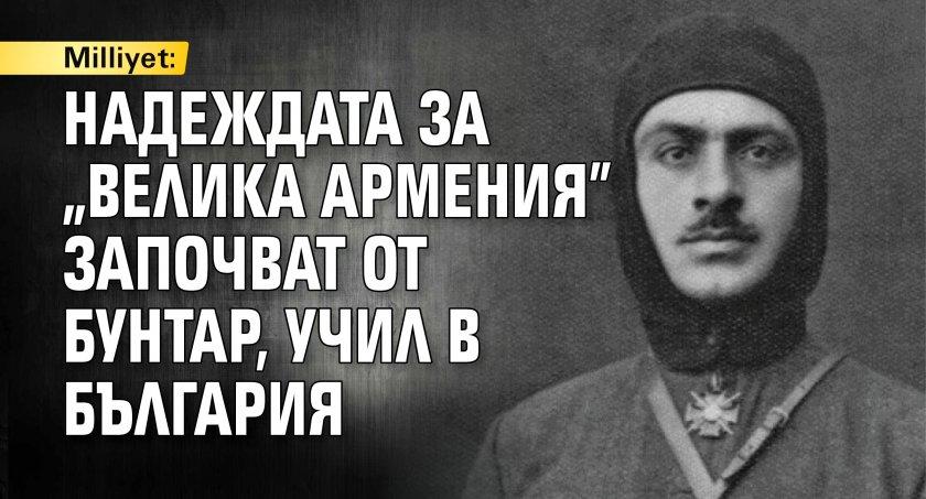 """Milliyet: Надеждата за """"Велика Армения"""" започват от бунтар, учил в България"""