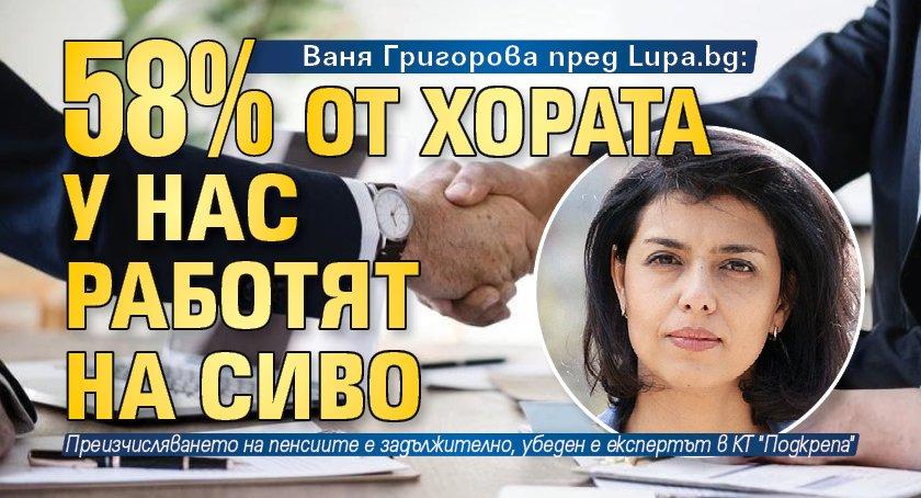 Ваня Григорова пред Lupa.bg: 58% от хората у нас работят на сиво