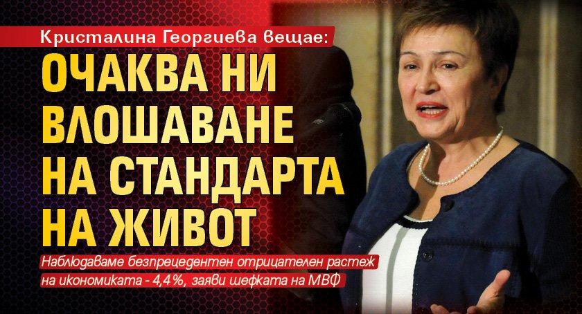 Кристалина Георгиева вещае: Очаква ни влошаване на стандарта на живот
