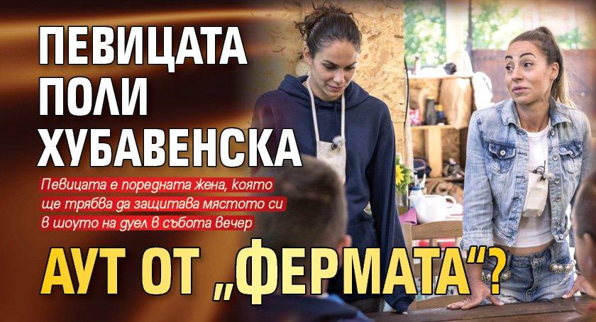 """Певицата Поли Хубавенска аут от """"Фермата""""?"""