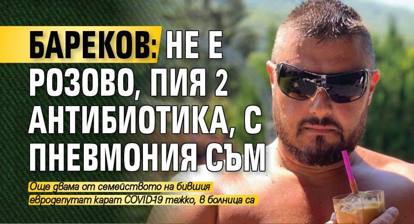 Бареков: Не е розово, пия 2 антибиотика, с пневмония съм